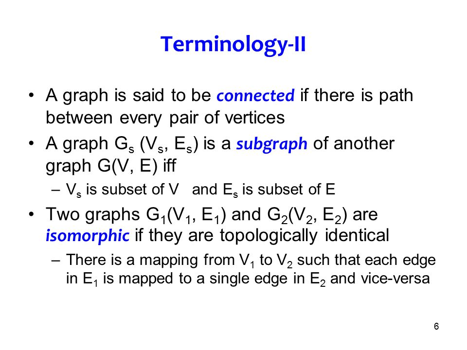 Terminology-II A graph is said to be connected if there is path between every pair of vertices.
