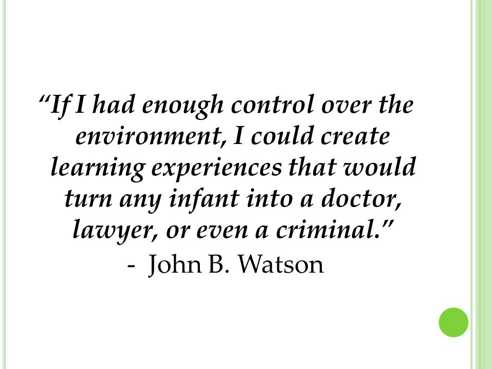 If I had enough control over the environment, I could create learning experiences that would turn any infant into a doctor, lawyer, or even a criminal. - John B.