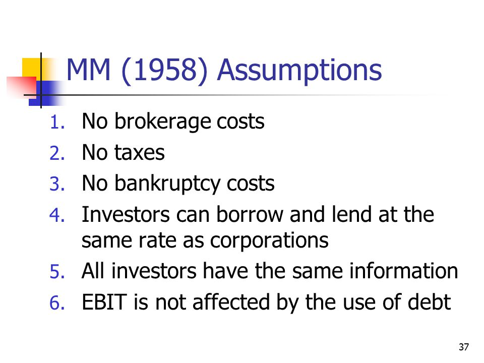 MM (1958) Assumptions No brokerage costs No taxes No bankruptcy costs