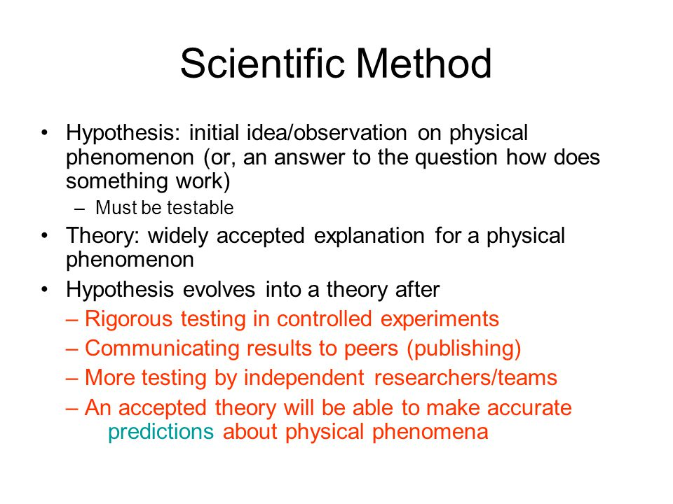 Scientific Method Hypothesis: initial idea/observation on physical phenomenon (or, an answer to the question how does something work)