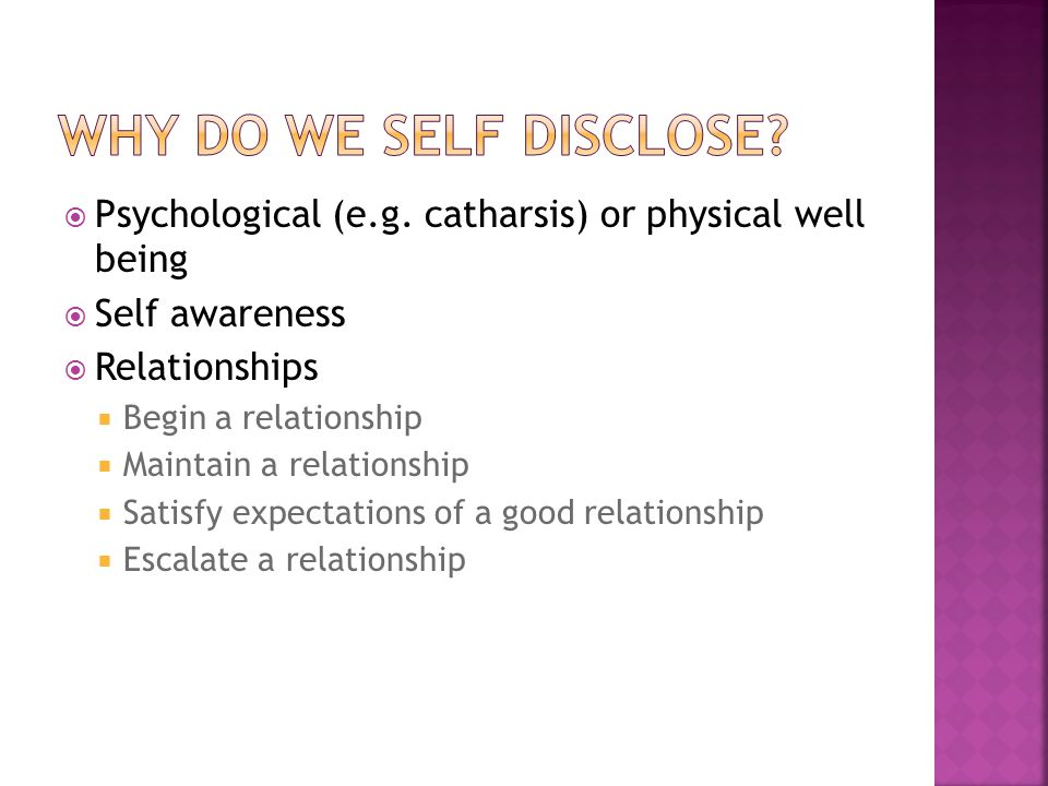 Why do we self disclose Psychological (e.g. catharsis) or physical well being. Self awareness. Relationships.