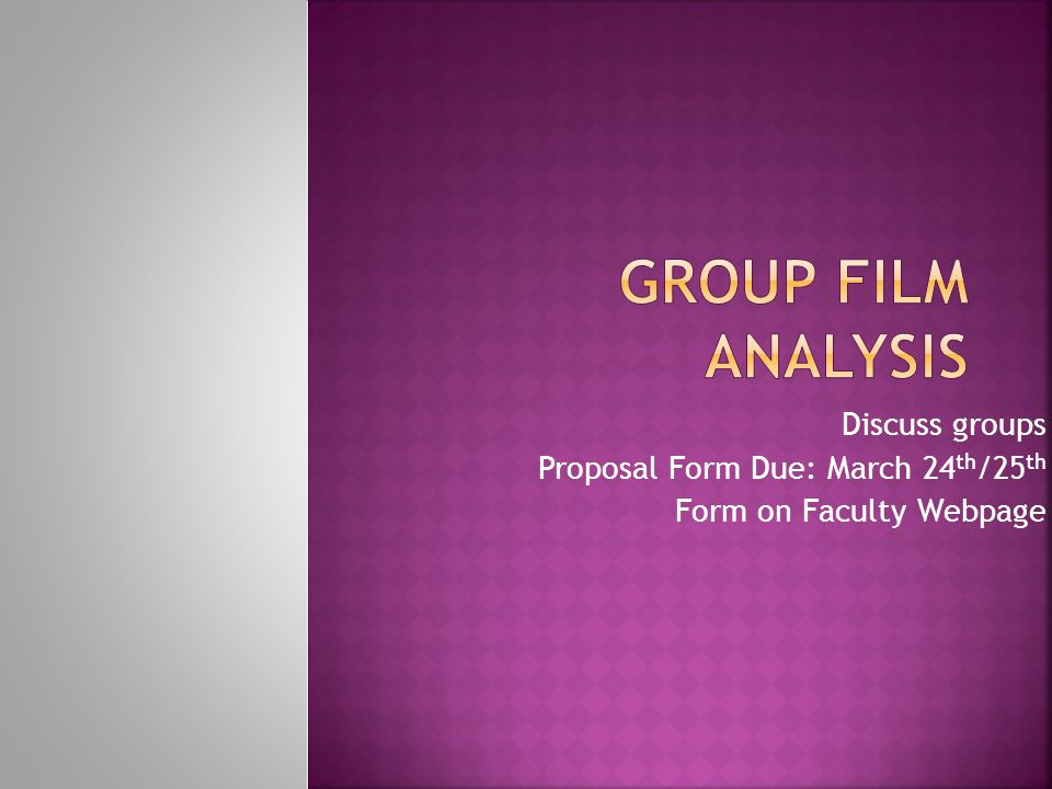 Group Film Analysis Discuss groups Proposal Form Due: March 24th/25th