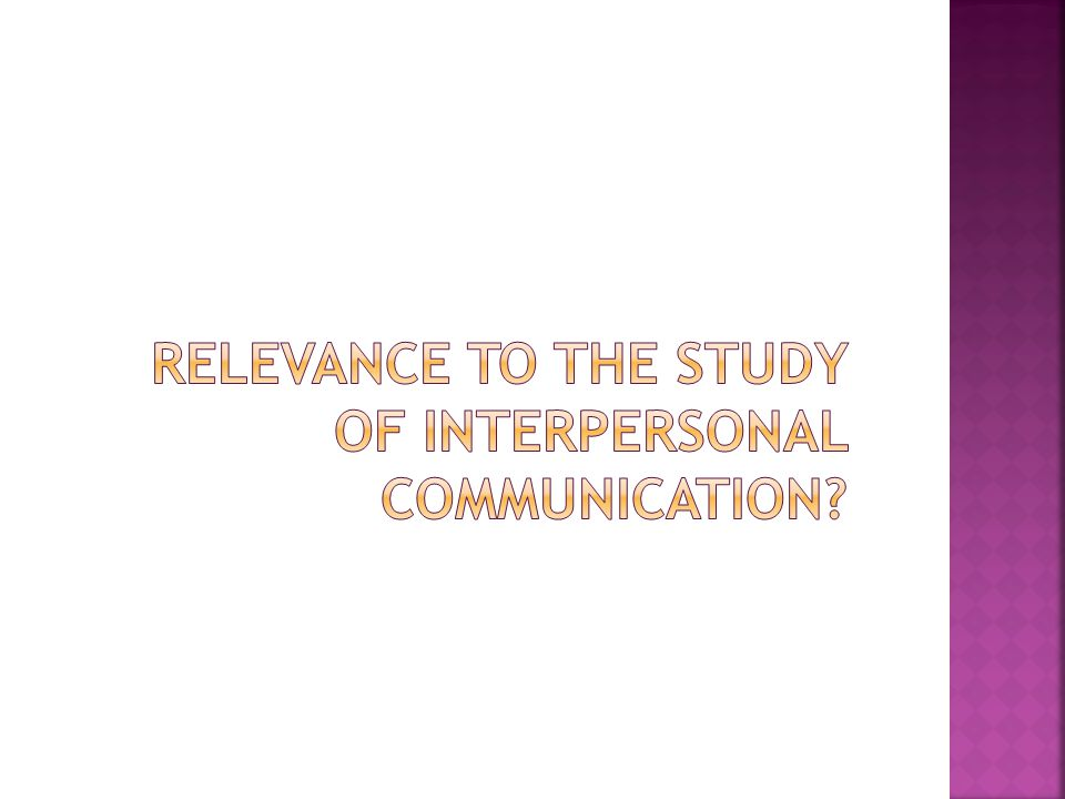 Relevance to the study of interpersonal communication