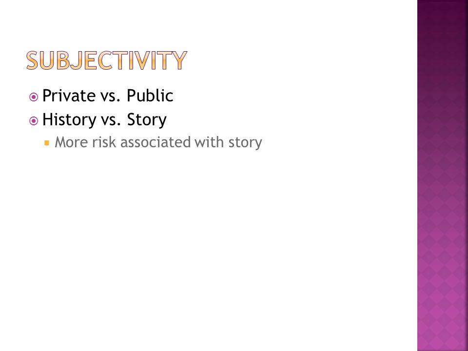 SUBJECTIVITY Private vs. Public History vs. Story