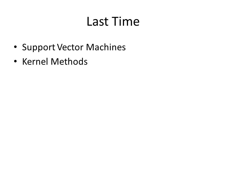 Last Time Support Vector Machines Kernel Methods