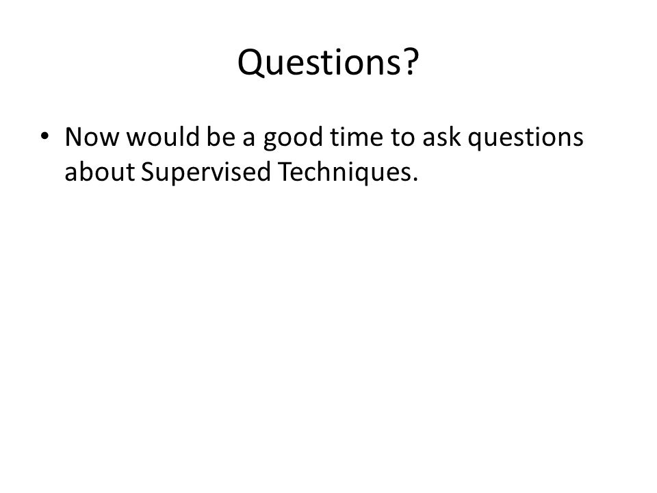 Questions Now would be a good time to ask questions about Supervised Techniques.
