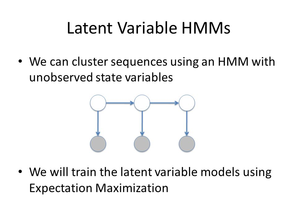 Latent Variable HMMs We can cluster sequences using an HMM with unobserved state variables.