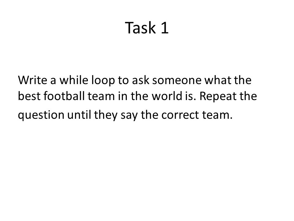Task 1 Write a while loop to ask someone what the best football team in the world is.