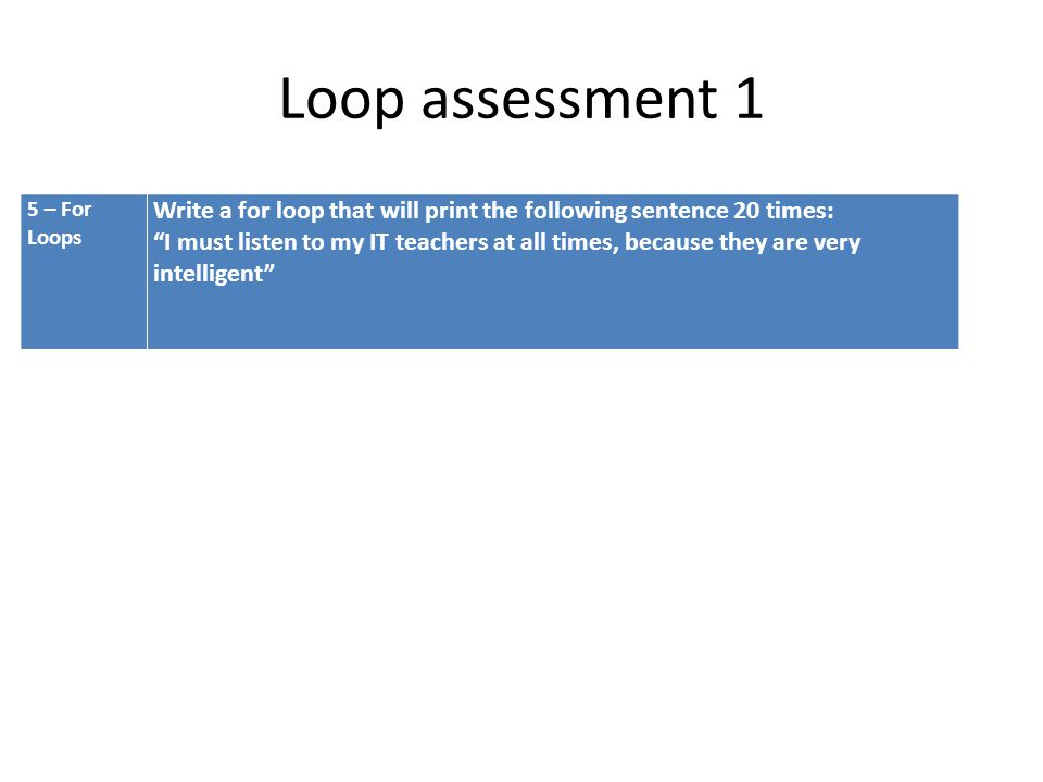 Loop assessment 1 5 – For Loops. Write a for loop that will print the following sentence 20 times: