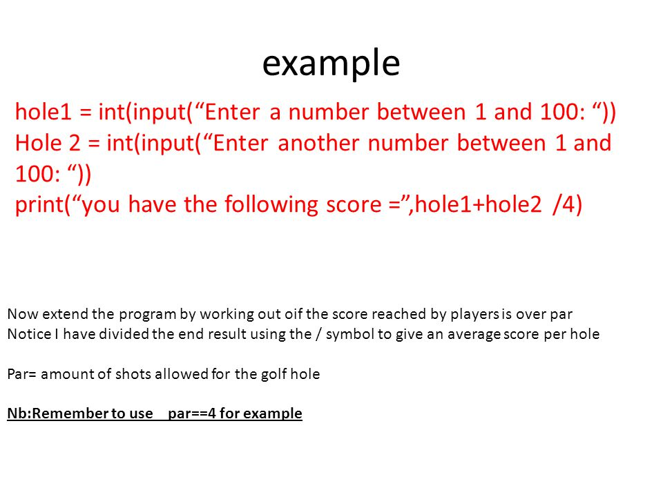 example hole1 = int(input( Enter a number between 1 and 100: ))