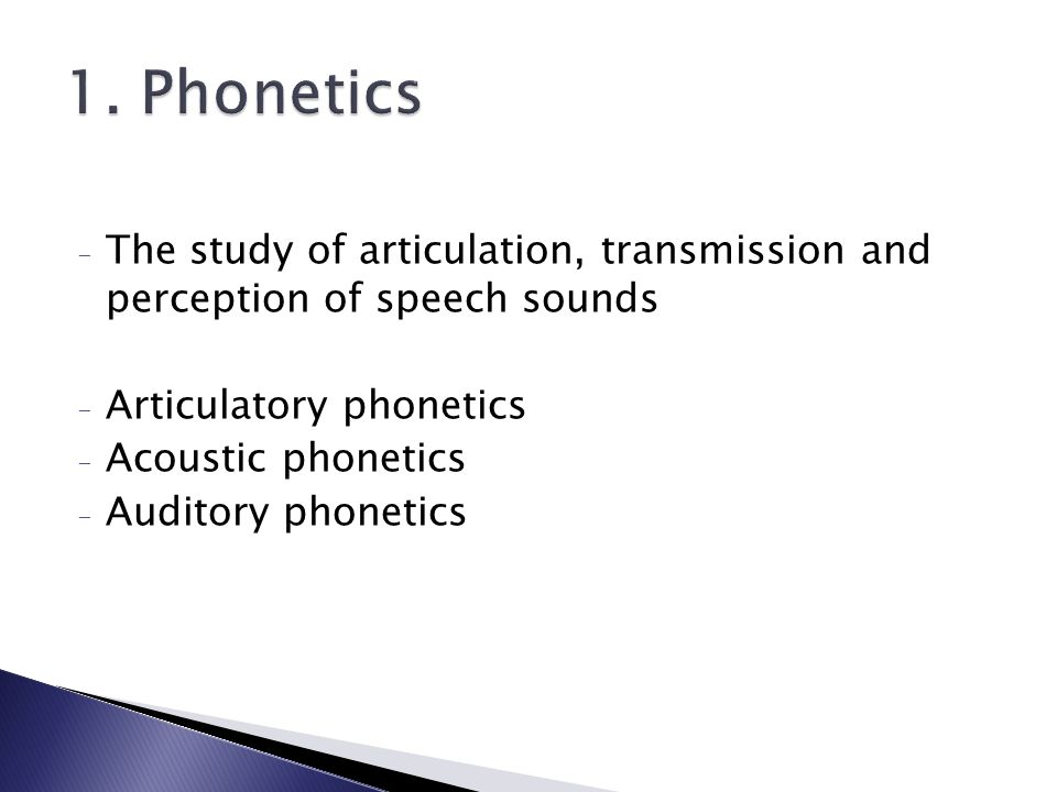 1. Phonetics The study of articulation, transmission and perception of speech sounds. Articulatory phonetics.