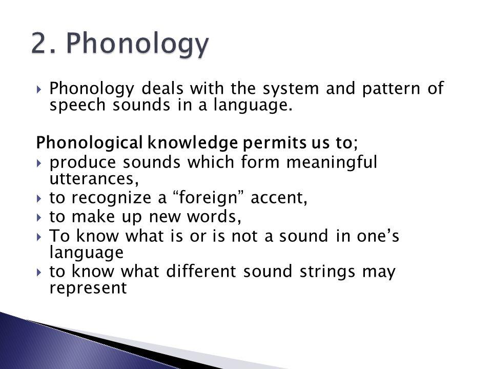2. Phonology Phonology deals with the system and pattern of speech sounds in a language. Phonological knowledge permits us to;