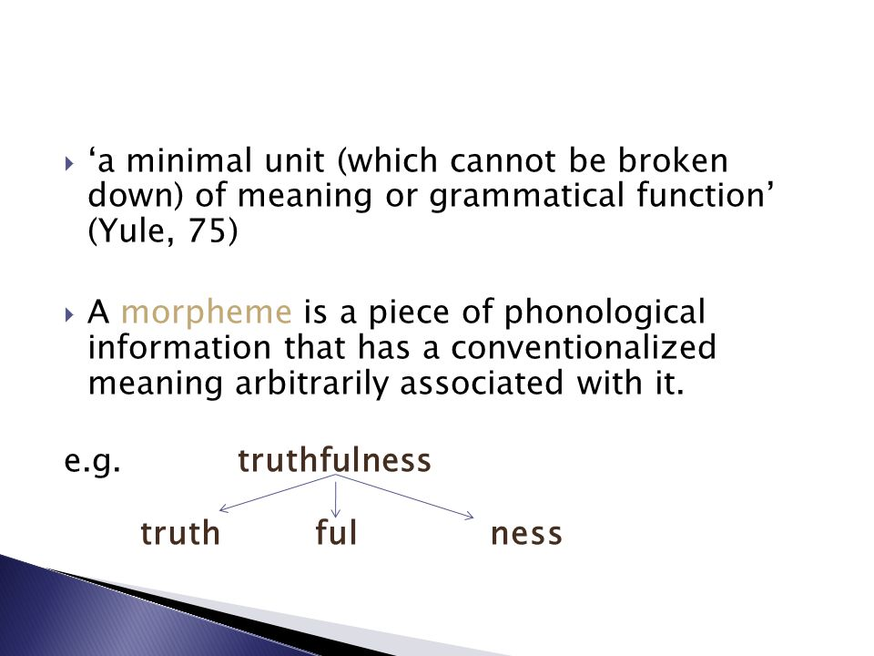 'a minimal unit (which cannot be broken down) of meaning or grammatical function' (Yule, 75)