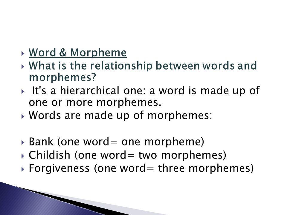 Word & Morpheme What is the relationship between words and morphemes It s a hierarchical one: a word is made up of one or more morphemes.