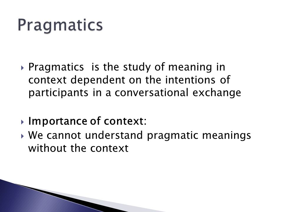 Pragmatics Pragmatics is the study of meaning in context dependent on the intentions of participants in a conversational exchange.