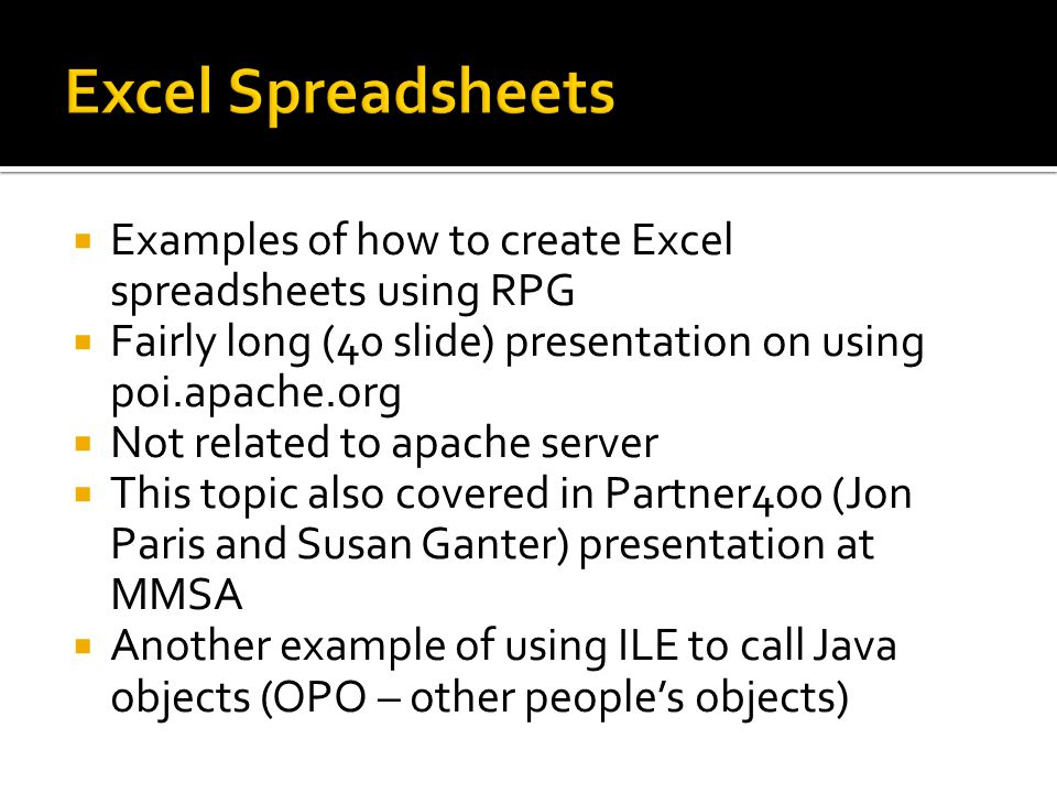 Excel Spreadsheets Examples of how to create Excel spreadsheets using RPG. Fairly long (40 slide) presentation on using poi.apache.org.