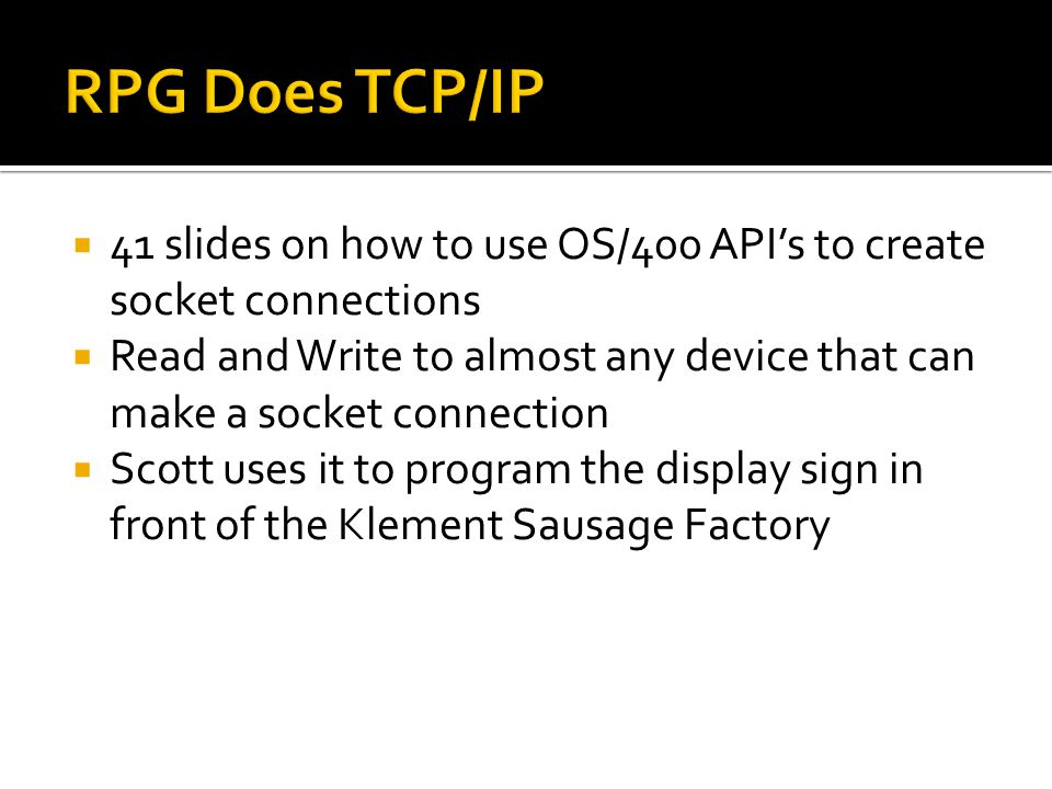 RPG Does TCP/IP 41 slides on how to use OS/400 API's to create socket connections.