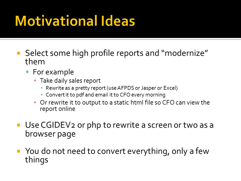 Motivational Ideas Select some high profile reports and modernize them. For example. Take daily sales report.