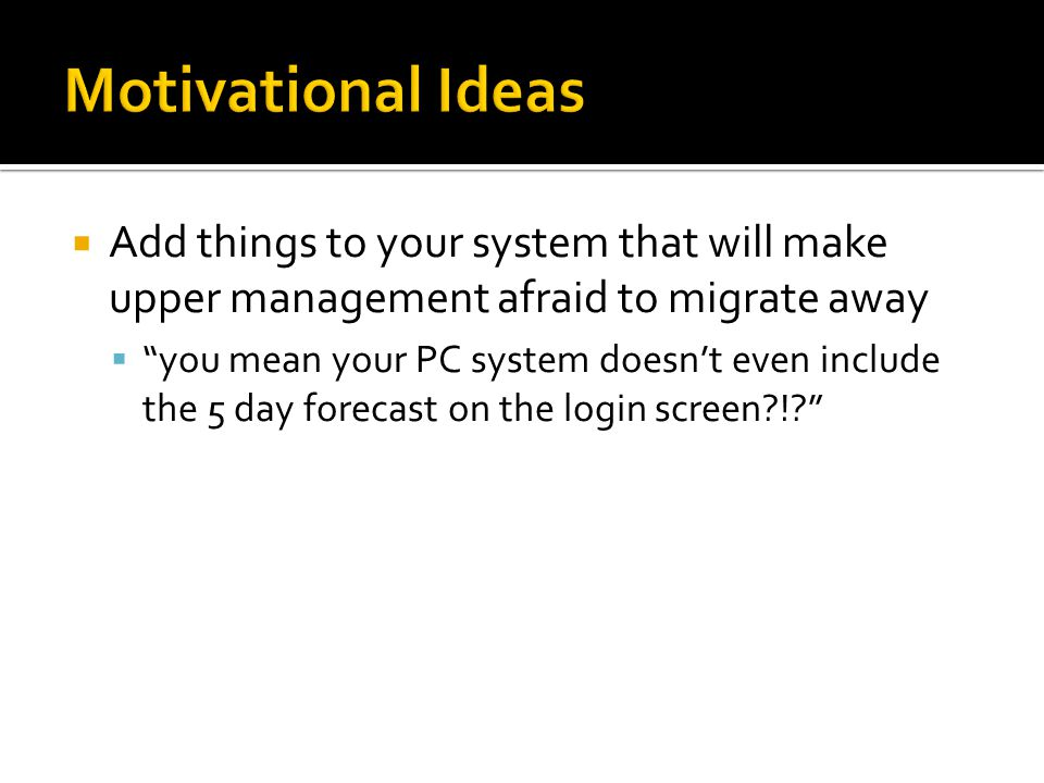 Motivational Ideas Add things to your system that will make upper management afraid to migrate away.