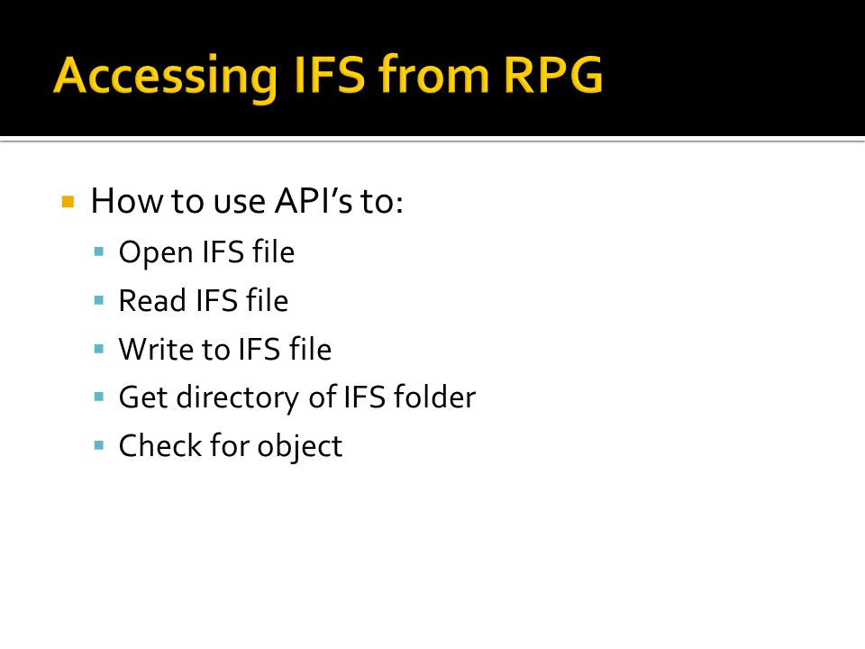Accessing IFS from RPG How to use API's to: Open IFS file