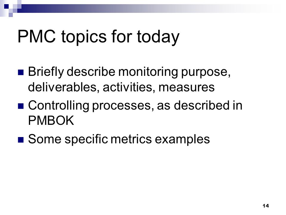 PMC topics for today Briefly describe monitoring purpose, deliverables, activities, measures. Controlling processes, as described in PMBOK.
