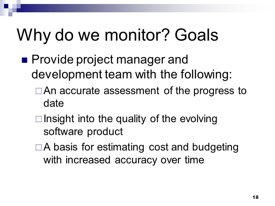 Why do we monitor Goals Provide project manager and development team with the following: An accurate assessment of the progress to date.