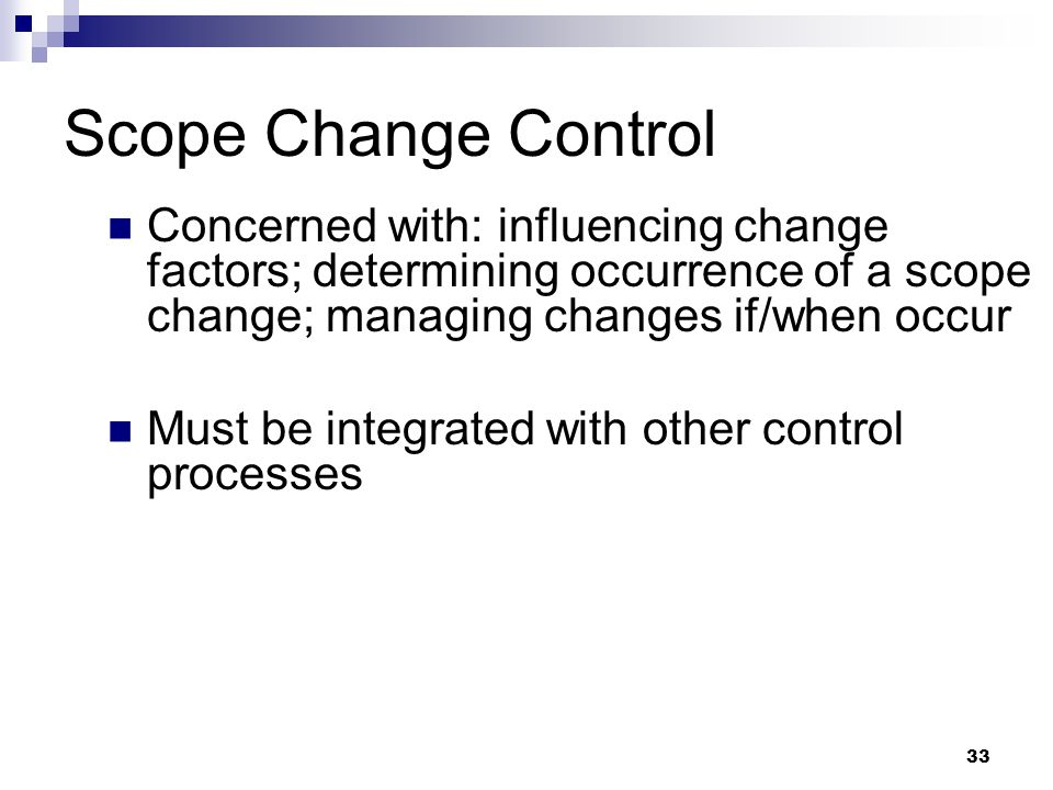 Scope Change Control Concerned with: influencing change factors; determining occurrence of a scope change; managing changes if/when occur.