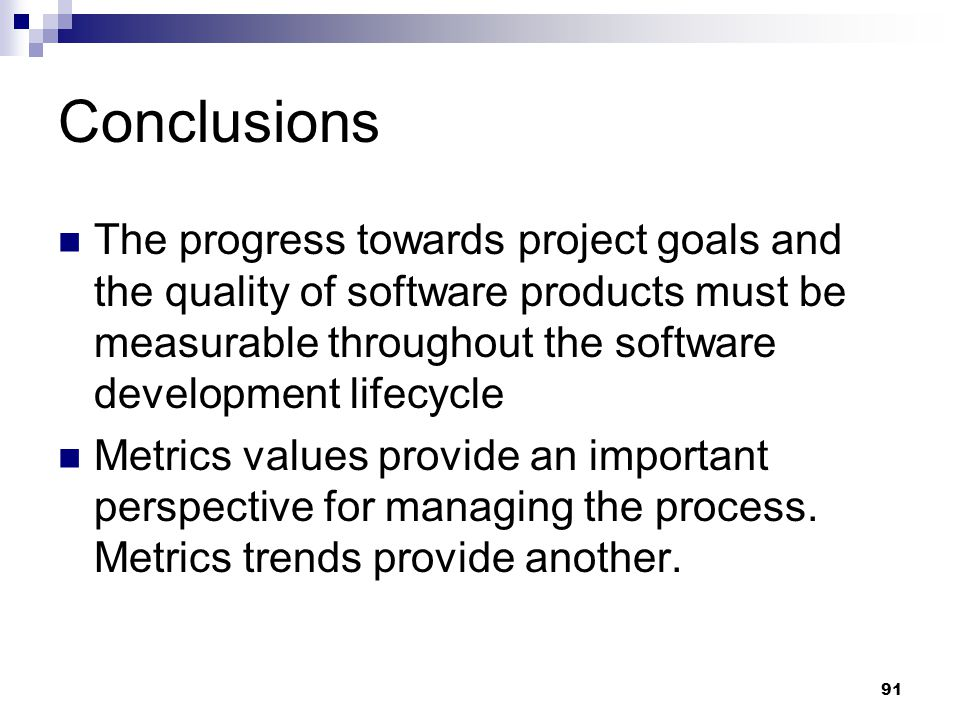Conclusions The progress towards project goals and the quality of software products must be measurable throughout the software development lifecycle.