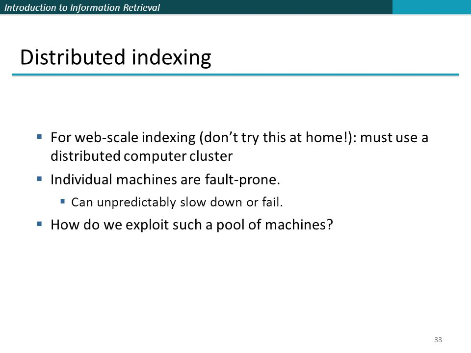 Distributed indexing For web-scale indexing (don't try this at home!): must use a distributed computer cluster.