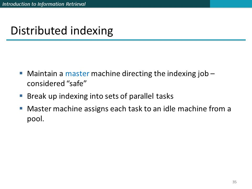 Distributed indexing Maintain a master machine directing the indexing job – considered safe Break up indexing into sets of parallel tasks.