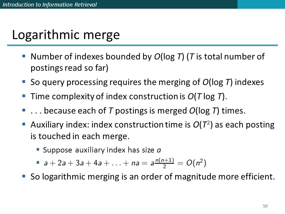 Logarithmic merge Number of indexes bounded by O(log T) (T is total number of postings read so far)