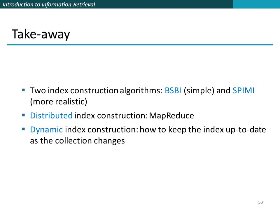 Take-away Two index construction algorithms: BSBI (simple) and SPIMI (more realistic) Distributed index construction: MapReduce.