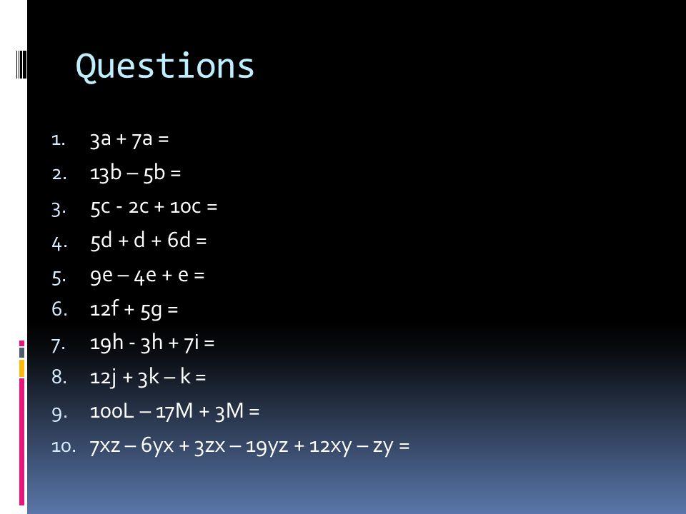 Questions 3a + 7a = 13b – 5b = 5c - 2c + 10c = 5d + d + 6d =