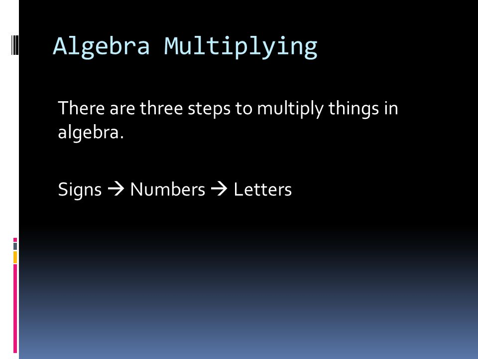 Algebra Multiplying There are three steps to multiply things in algebra. Signs  Numbers  Letters