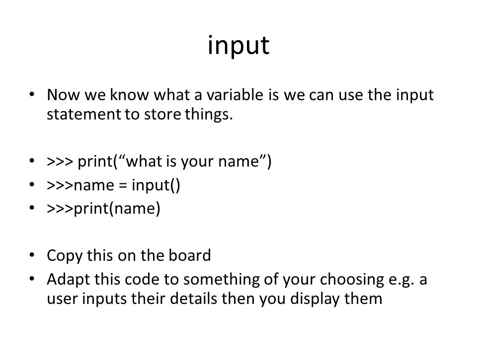 input Now we know what a variable is we can use the input statement to store things. >>> print( what is your name )