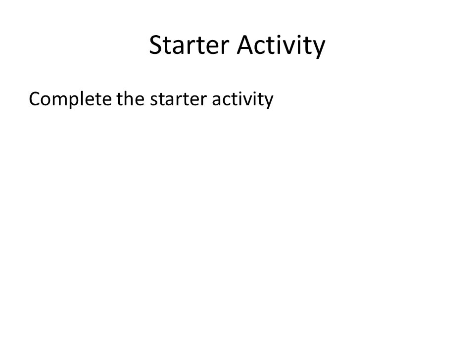 Starter Activity Complete the starter activity