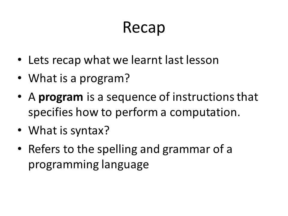 Recap Lets recap what we learnt last lesson What is a program