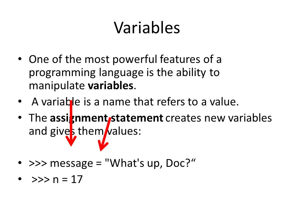 Variables One of the most powerful features of a programming language is the ability to manipulate variables.