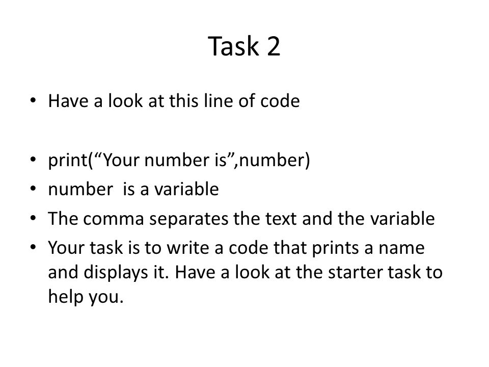 Task 2 Have a look at this line of code print( Your number is ,number)