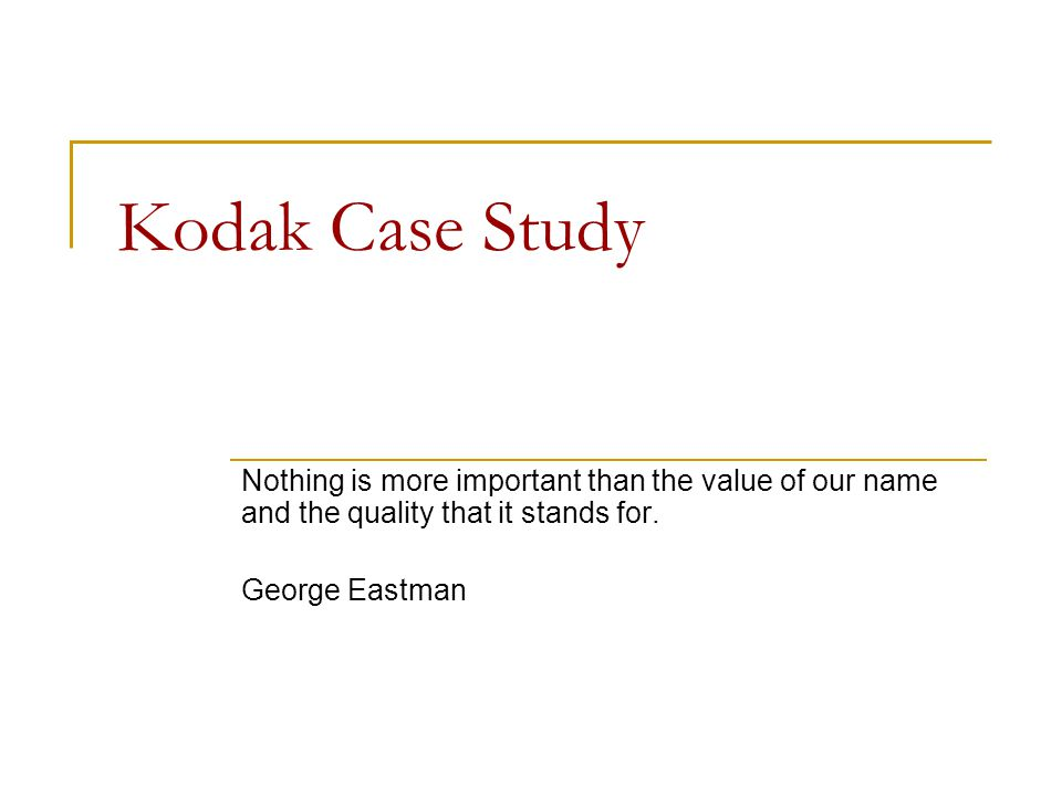 Kodak Case Study Nothing is more important than the value of our name and the quality that it stands for.