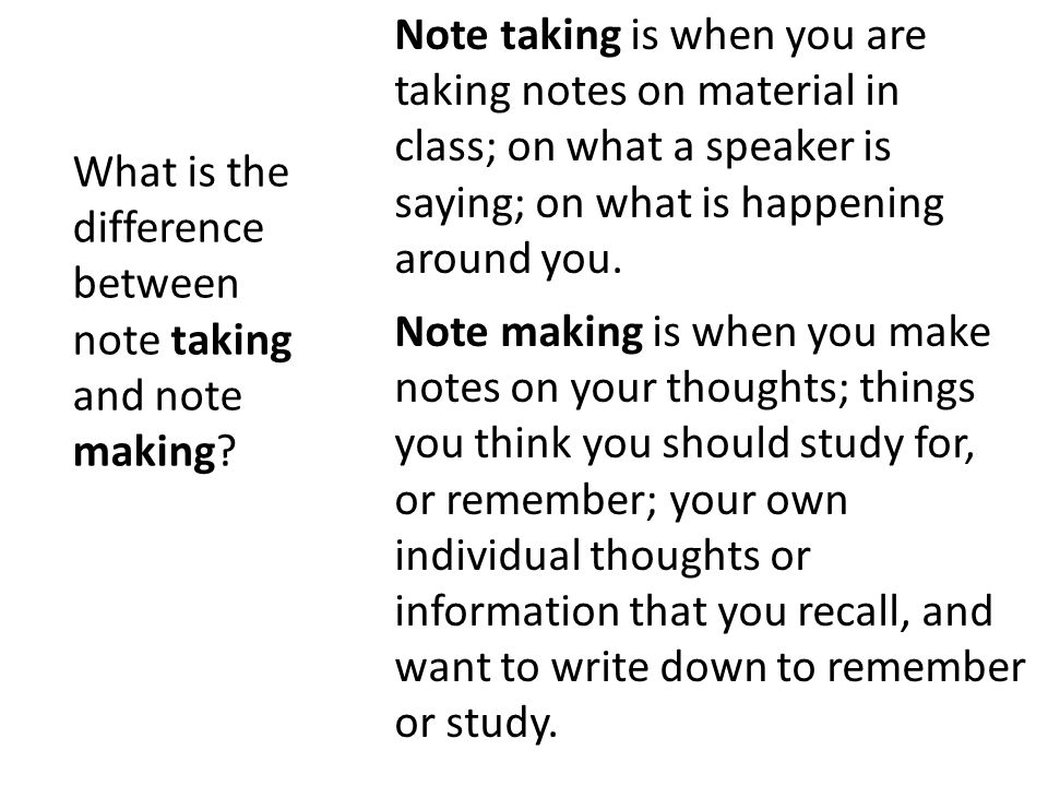 Note taking is when you are taking notes on material in class; on what a speaker is saying; on what is happening around you. Note making is when you make notes on your thoughts; things you think you should study for, or remember; your own individual thoughts or information that you recall, and want to write down to remember or study.
