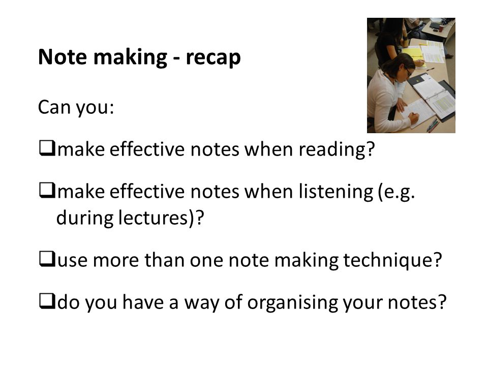Note making - recap Can you: make effective notes when reading