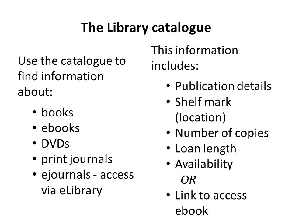 The Library catalogue This information includes: Use the catalogue to