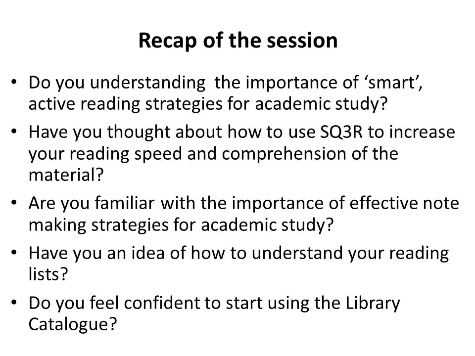 Recap of the session Do you understanding the importance of 'smart', active reading strategies for academic study