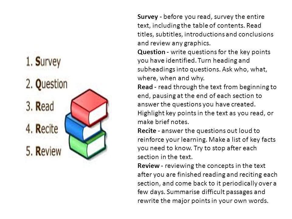 Survey - before you read, survey the entire text, including the table of contents. Read titles, subtitles, introductions and conclusions and review any graphics.