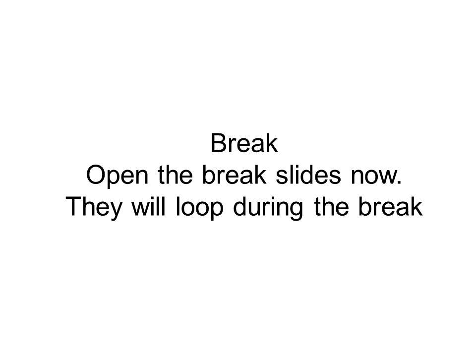 Break Open the break slides now. They will loop during the break