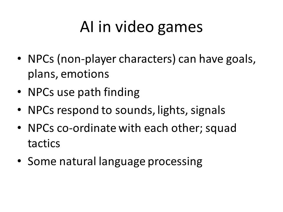AI in video games NPCs (non-player characters) can have goals, plans, emotions. NPCs use path finding.