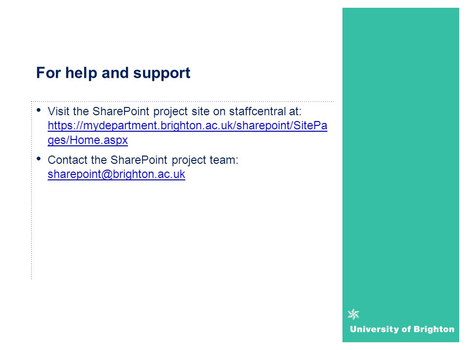 For help and support Visit the SharePoint project site on staffcentral at: https://mydepartment.brighton.ac.uk/sharepoint/SitePa ges/Home.aspx.