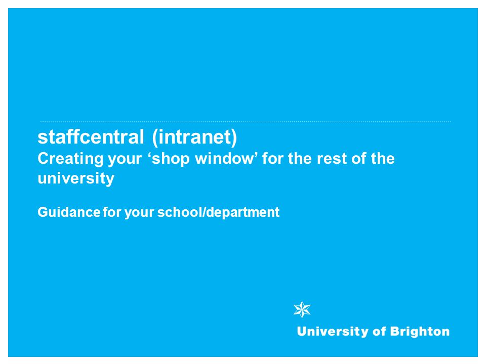 staffcentral (intranet) Creating your 'shop window' for the rest of the university