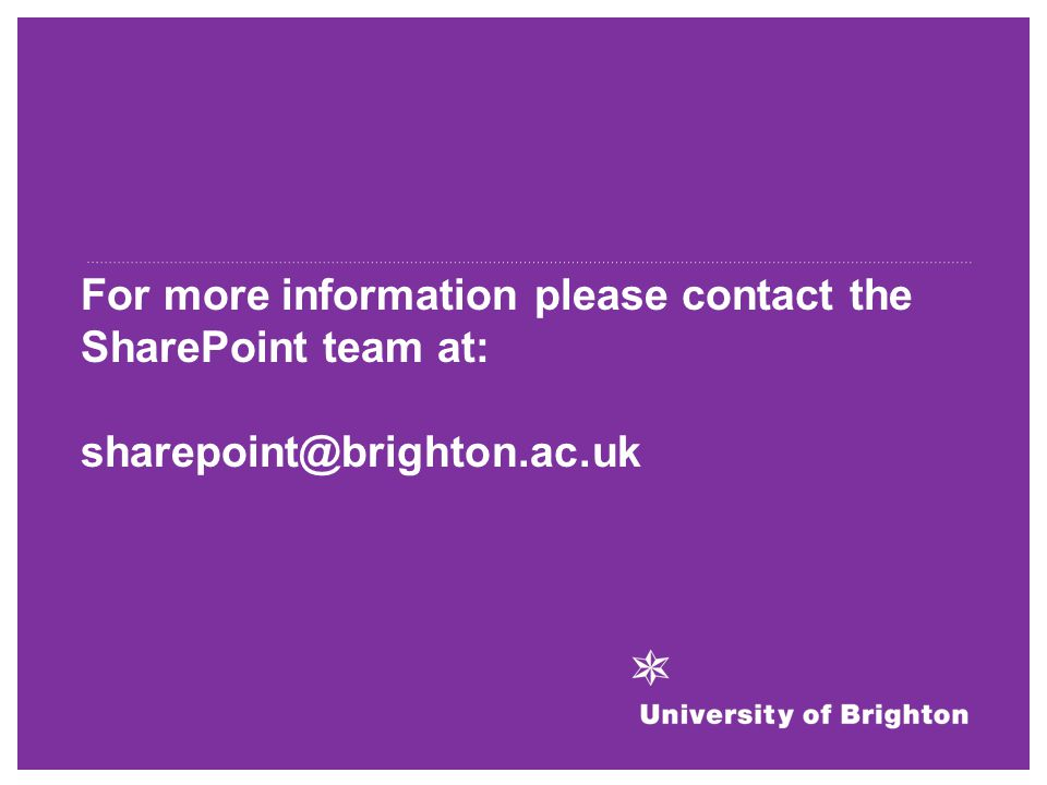 For more information please contact the SharePoint team at: sharepoint@brighton.ac.uk
